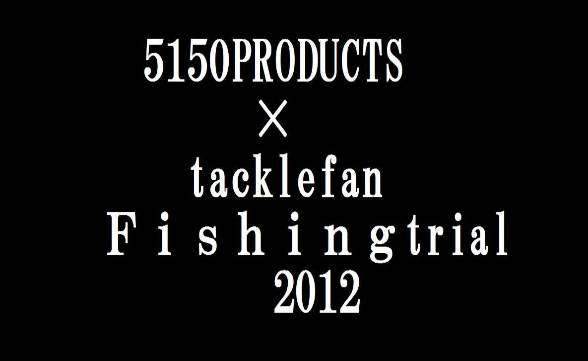 5150PRODUCTS×Tacklefan Fishingtrial 2012!!!