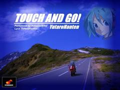 ♪TOUCH AND GO!